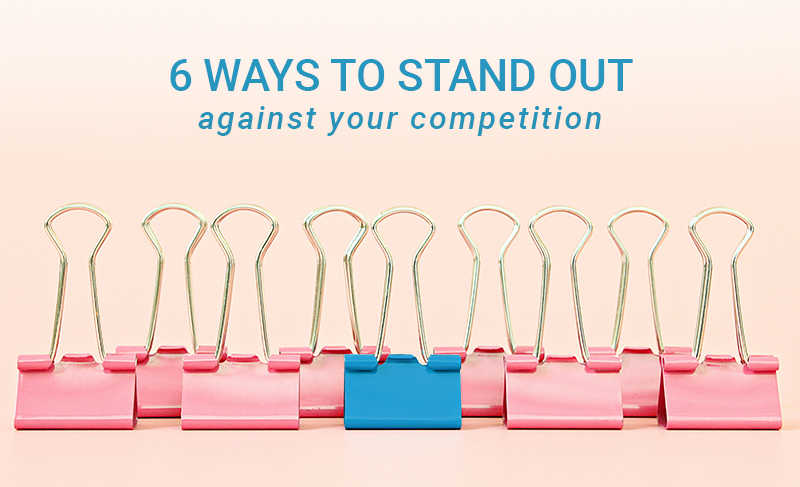 6 ways to stand out against your competition